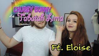 Chubby Bunny da Tabatah Lima  - ft . Eloise