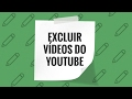 Como EXCLUIR VÍDEO do Youtube Iniciantes 2017