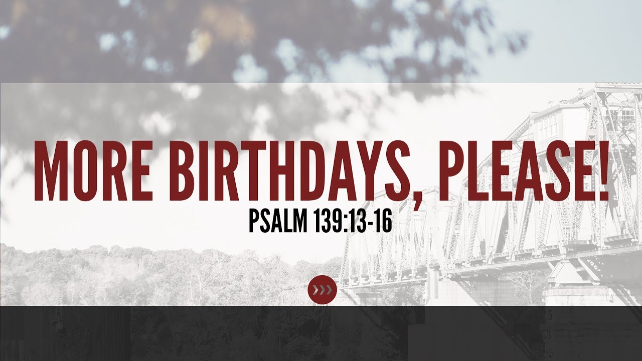 More Birthdays, Please! // Psalm 139:13-16