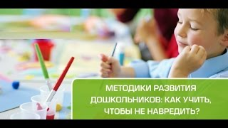 Методики развития дошкольников: как учить, чтобы не навредить?