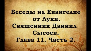 Беседы на Евангелие от Луки Священник Даниил Сысоев Глава 11 Часть 2