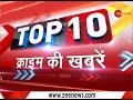 December 02, 2017: Watch top 10 crime news | क्राइम की 10 बड़ी खबरें