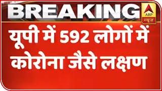 592 Residents Of Uttar Pradesh Show Symptoms Of COVID-19 | ABP News