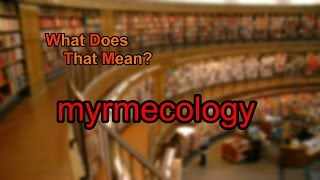 What does myrmecology mean?