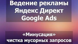 Ведение рекламных кампаний. Минусация ключей. Чистка мусорных запросов. Яндекс Директ и Google Ads