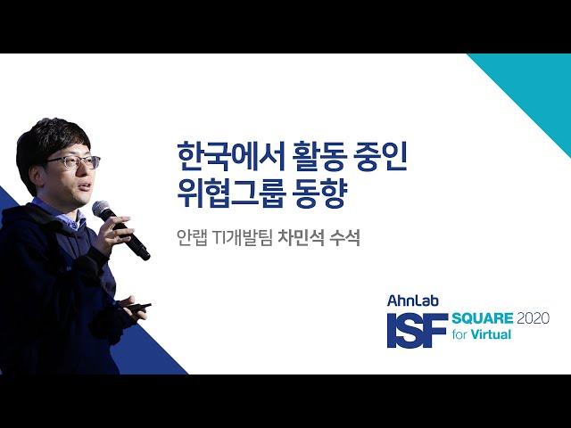 AhnLab ISF SQUARE 2020 for Virtual|한국에서 활동중인 위협그룹의 동향 TI개발팀 차민석 수석
