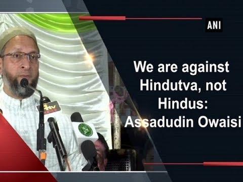We are against Hindutva, not Hindus: Assadudin Owaisi