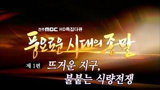 [최초공개][전주MBC 다큐] 풍요로운 시대의 종말 - 1부: 뜨거운 지구, 불붙는 식량전쟁