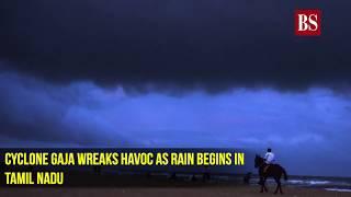 Cyclone Gaja wreaks havoc as rain begins in Tamil Nadu