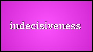 Indecisiveness Meaning