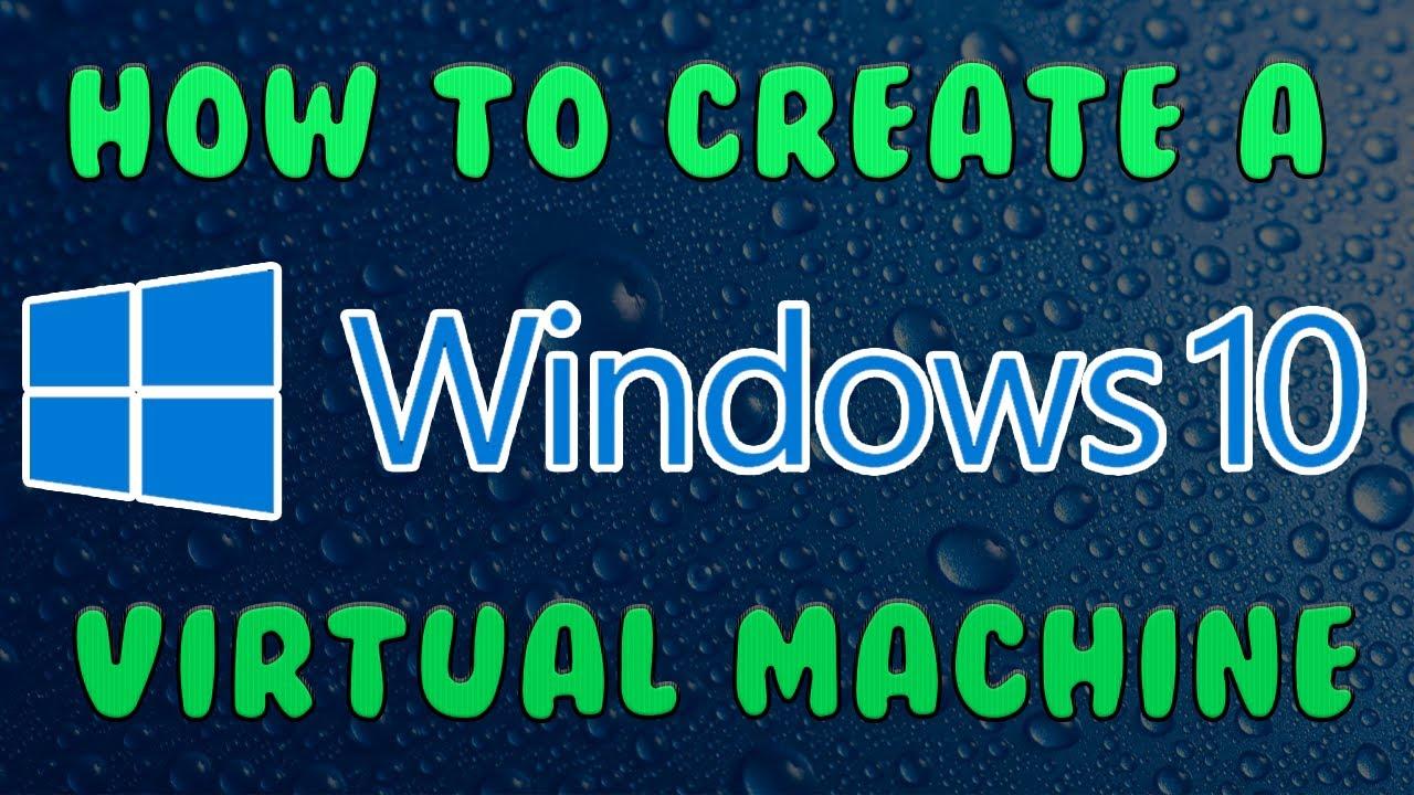 How To Create a Windows 10 Virtual Machine   2017