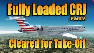 FULLY LOADED CRJ Pt2 - CLEARED FOR TAKEOFF