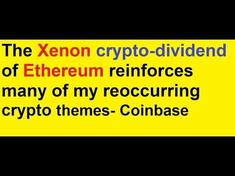 The Xenon crypto-dividend of Ethereum reinforces many of my reoccurring crypto themes- Coinbase