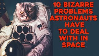 10 Bizarre Problems Astronauts Have To Deal With In Space