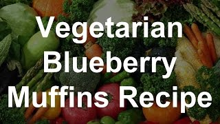 Healthy Vegetarian Recipes - Blueberry Muffins Recipe