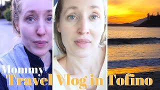 Mommy Travel Vlog In Tofino