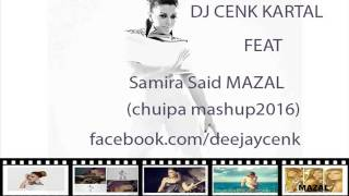 Dj Cenk Kartal Feat Samira Said MAZAL   chuipa (MASHUP 2016)