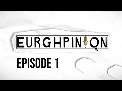 Eurghpinion | Episode 1