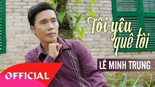 Tôi Yêu Quê Tôi - Lê Minh Trung | Nhạc Vàng Trữ Tình