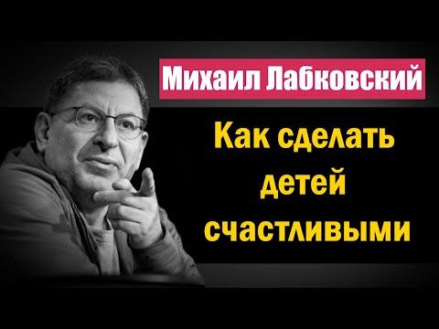 Михаил Лабковский - Как сделать детей счастливыми и самодостаточными в будущем