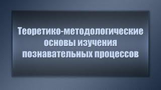 Теоретико-методологические основы изучения познавательных процессов. Лекция 3