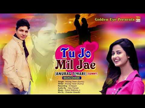 Latest Hindi Song 2018 || Tu Jo Mil Jae || Anurag Tiwari (Sunny) || Golden Eye Presents
