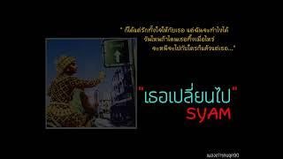 เธอเปลี่ยนไป - Syam ไซแอม