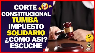 Corte Constitucional TUMBA Impuesto SOLIDARIO Creado por el COVID -19 ¿Cómo así? Escuche bien