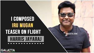 I composed Iru Mugan teaser on flight - Harris Jayaraj