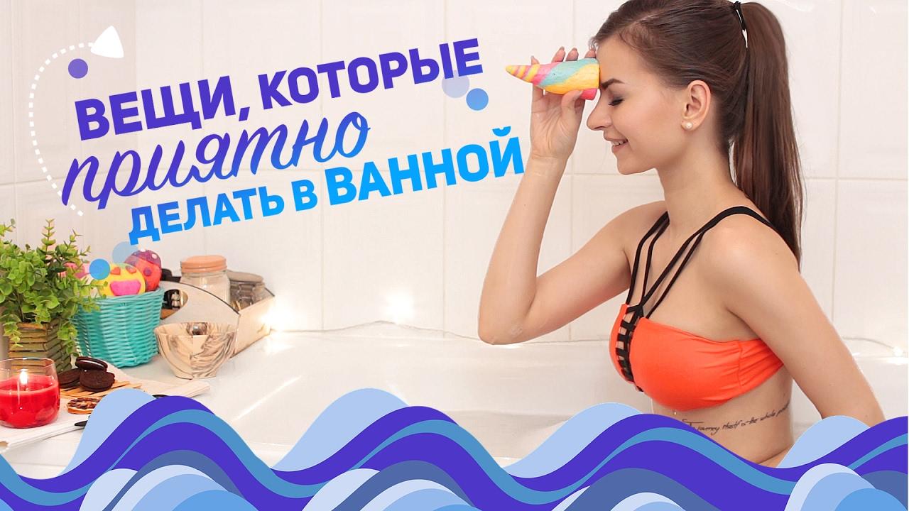 Вещи, которые приятно делать в ванной.