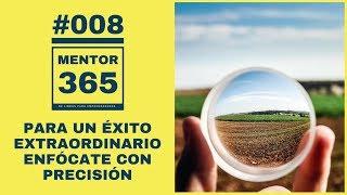 MENTOR365 #008 Para conseguir un éxito extraordinario Enfócate con Precisión
