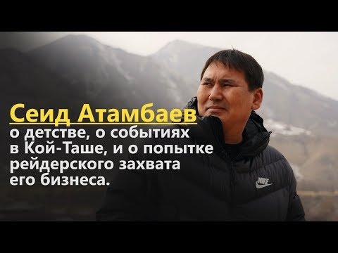 Сеид Атамбаев о детстве, о событиях в Кой-Таше, и о попытке рейдерского захвата его бизнеса.