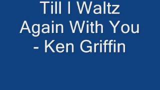 Till I Waltz Again With You - Ken Griffin