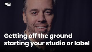 Getting off the Ground Starting your Studio or Label