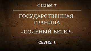 ГОСУДАРСТВЕННАЯ ГРАНИЦА | ФИЛЬМ 7 | СОЛЁНЫЙ ВЕТЕР | 1 СЕРИЯ