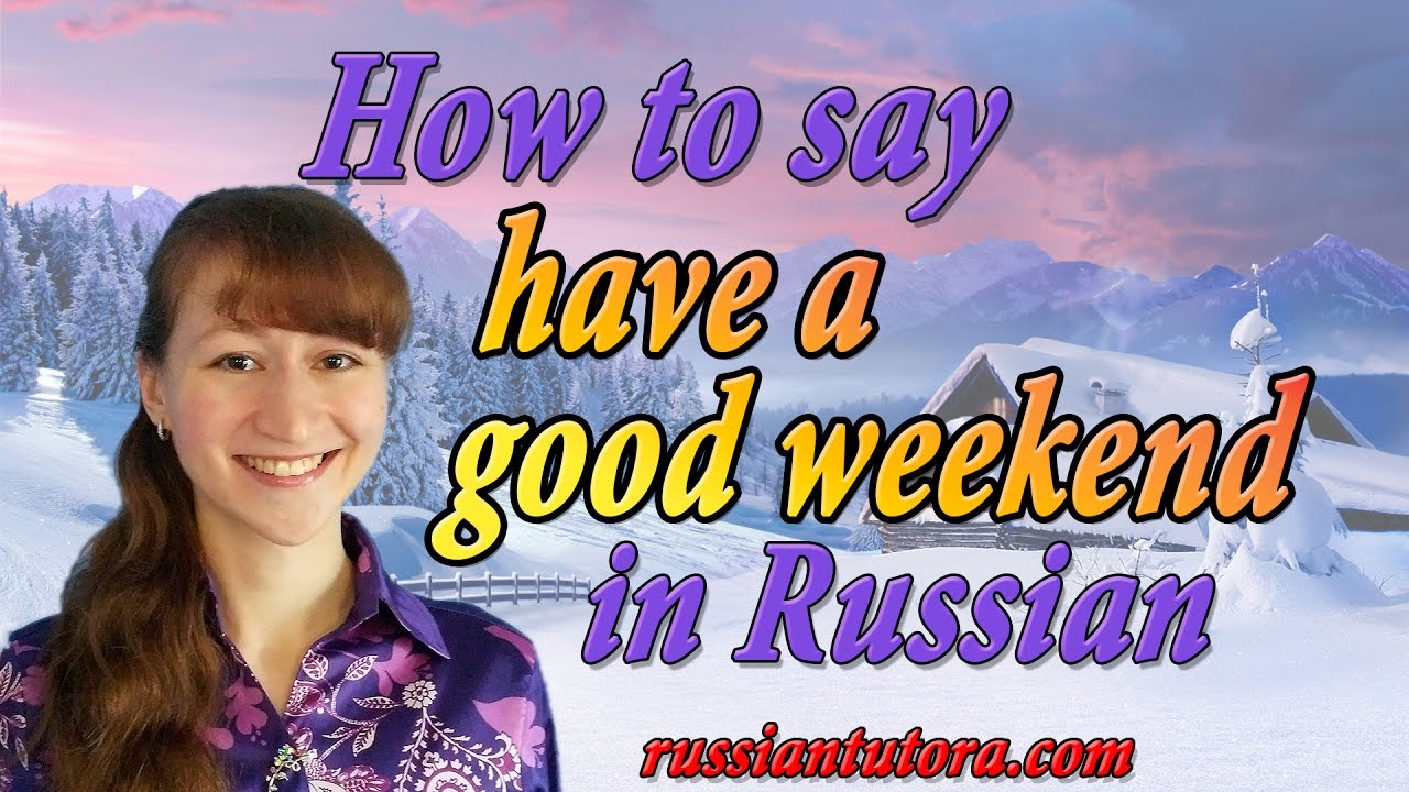 Have A Good Weekend In Russian How To Say Have A Good Weekend In