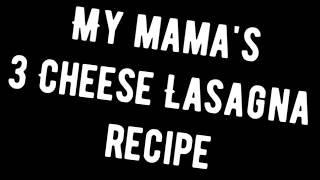 My Mama's 3 cheese lasagna recipe