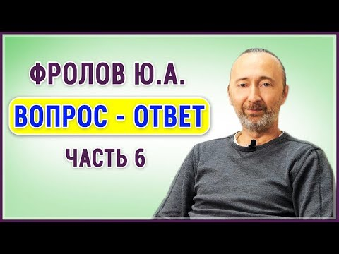 Видео: Фролов Ю.А. Ответы на вопросы, Ч.6.