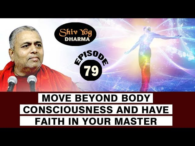 SHIVYOG DHARMA series ~ Ep 79 ~ Move Beyond Body Consciousness And Have Faith In Your Master