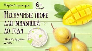 Рецепты: Нескучные пюре для малышей до года из манго, груши и риса