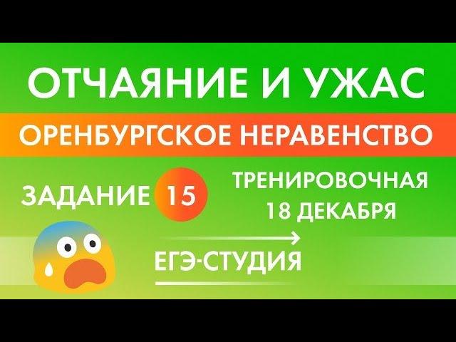 Нерешаемое Оренбургское неравенство задание 15 с тренировочной работы по математике 18 декабря ЕГЭ