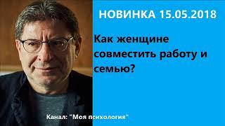 Лабковский НОВИНКА 15 05 2018 Как женщине совместить работу и семью? Ответы на вопросы