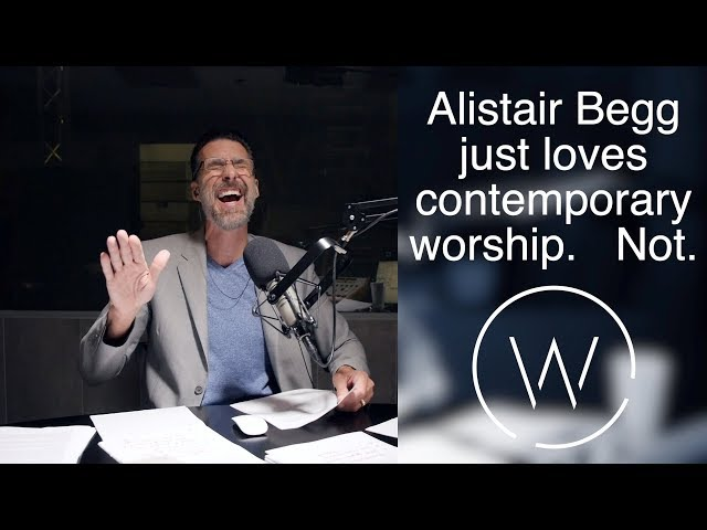 Alistair Begg just loves contemporary worship. Not.
