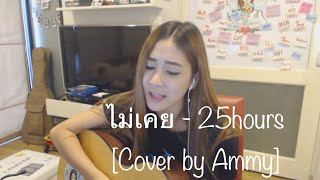 ไม่เคย - 25hours「Cover by Ammy」