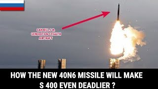 HOW THE NEW 40N6 MISSILE WILL MAKE S 400 EVEN DEADLIER ?