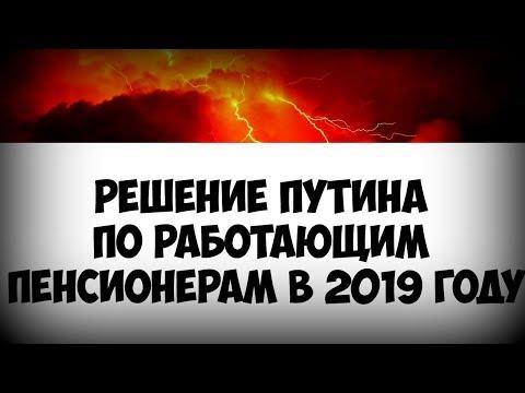 Решение Путина по работающим пенсионерам в 2019 году