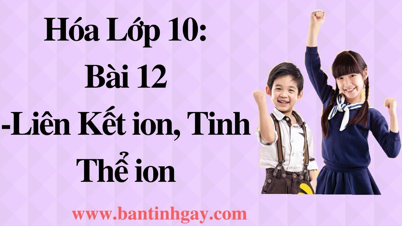 HÓA HỌC LỚP 10 (Bài 12): LIÊN KẾT ION, TINH THỂ ION