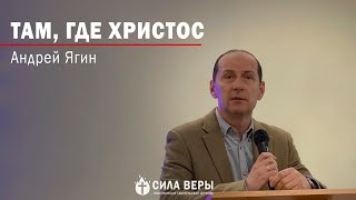 "Проповедь ""Там, где Христос"" Андрей Ягин"
