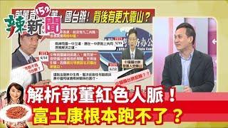 【辣新聞152】解析郭董紅色人脈!富士康根本跑不了? 2019.06.22