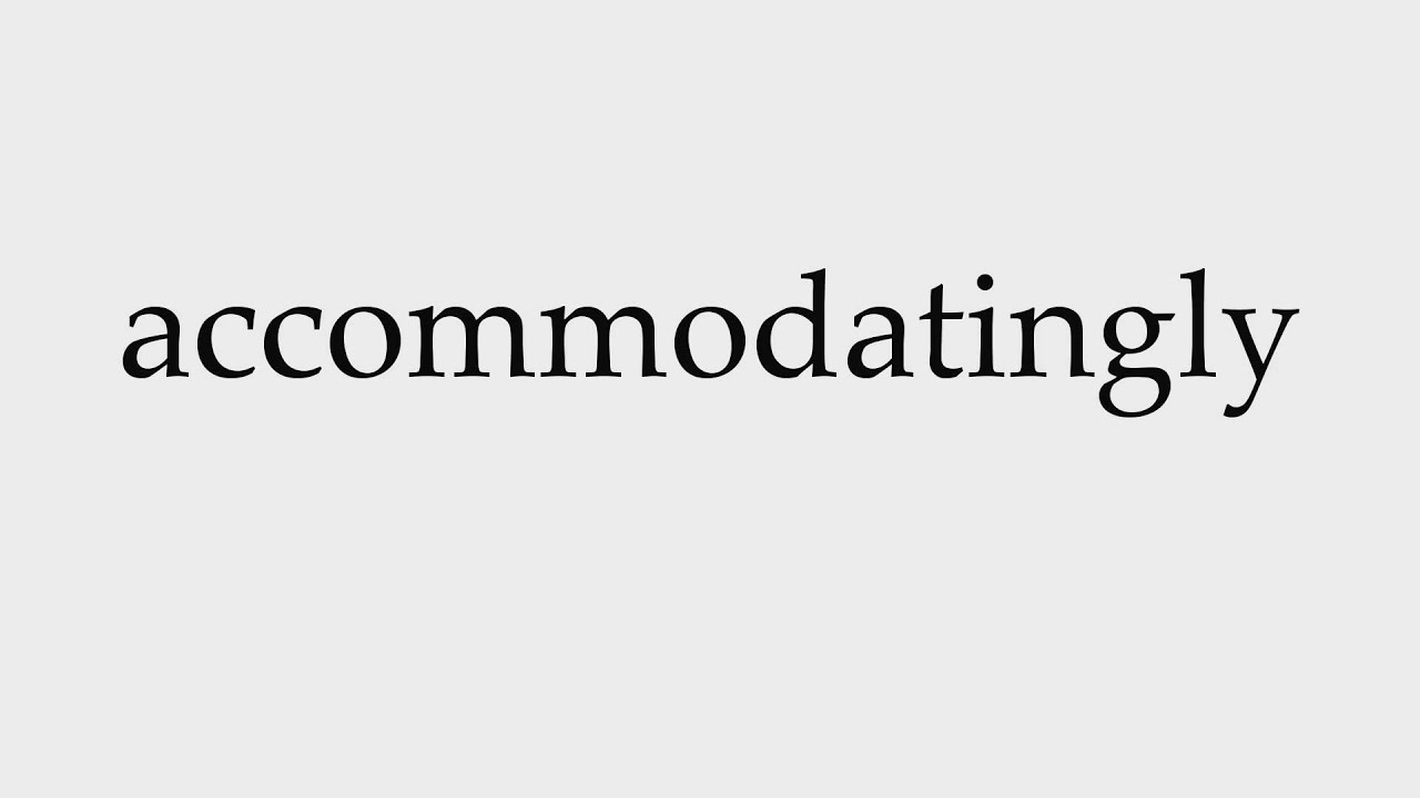 Accommodatingly